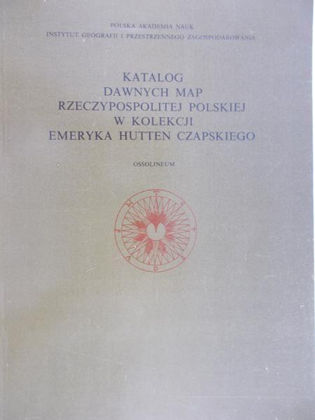 Kiełczowska-Zaleska Maria (red.) - Katolog dawnych map rzeczypospolitej w kolekcji emeryka Hutten Czapskiego