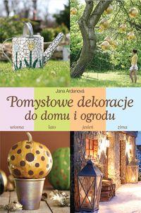 Ardanova Jana - Pomysłowe dekoracje do domu i ogrodu