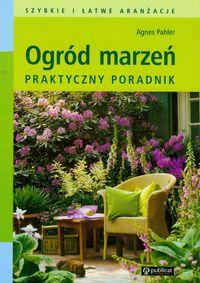 Pahler Agnes - Ogród marzeń Praktyczny poradnik