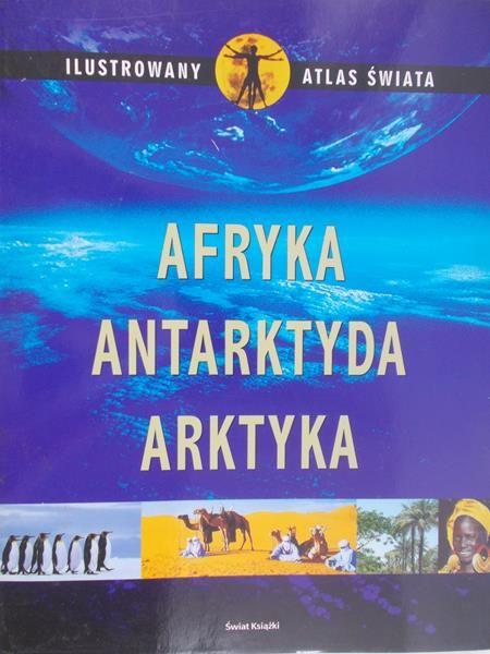 Afryka, Antarktyda, Arktyka. Ilustrowany atlas świata