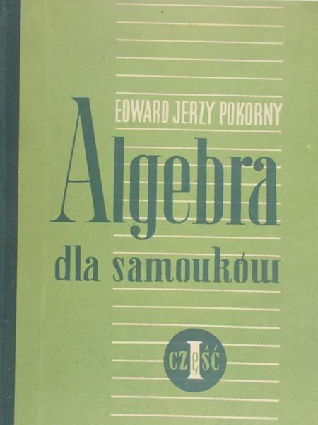 Pokorny Edward Jerzy - Algebra dla samouków, Cz. I