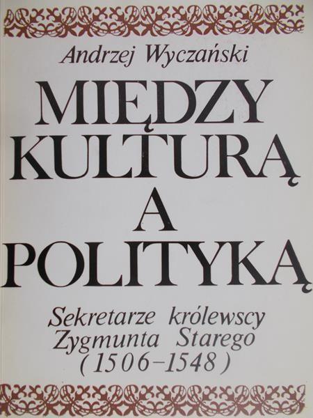 Wyczański Andrzej - Między kulturą a polityką