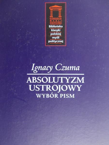 Czuma Ignacy - Absolutyzm ustrojowy. Wybór pism