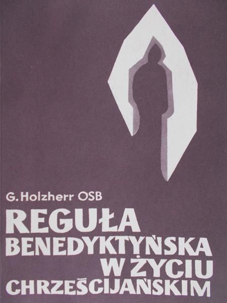 Holzherr Georg - Reguła benedyktyńska w życiu chrześcijańskim