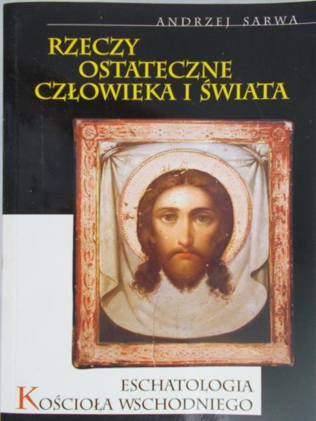 Sarwa Andrzej - Rzeczy ostateczne człowieka i świata. Eschatologia Kościoła Wschodniego