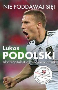 Podolski Łukasz - Nie poddawaj się! Lukas Podolski Autobiografia