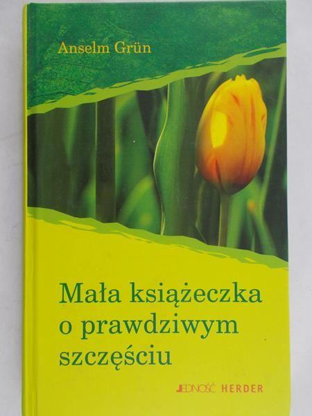 Grun Anselm - Mała książeczka o prawdziwym szczęściu