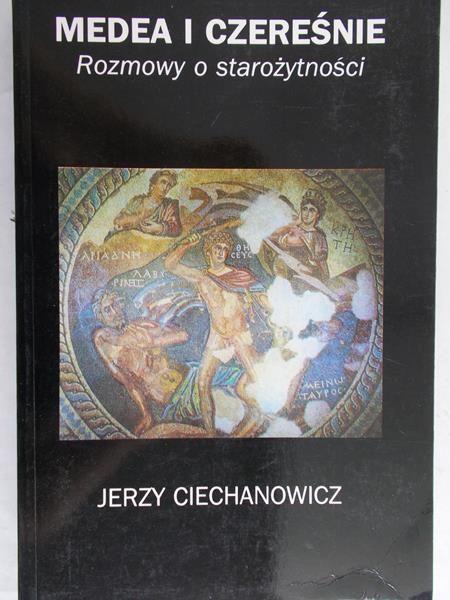 Ciechanowicz Jerzy - Medea i czereśnie, rozmowy o starożytności