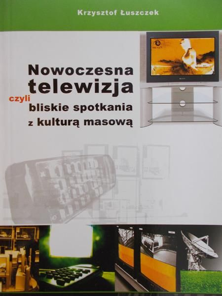 Łukaszek Krzysztof - Nowoczesna telewizja czyli bliskie spotkanie z kulturą masową