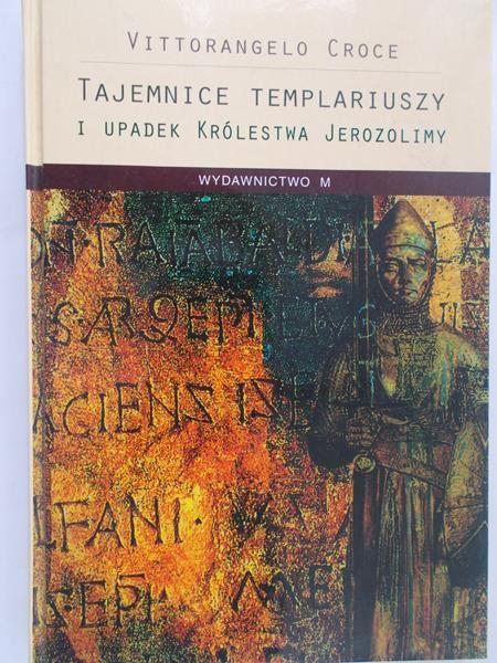 Vittorangelo Croce - Tajemnice Templariuszy i upadek Królestwa Jerozolimy