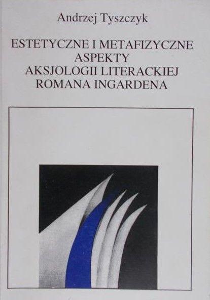Tyszczyk Andrzej - Estetyczne i metafizyczne aspekty aksjologii literackiej Romana Ingardena