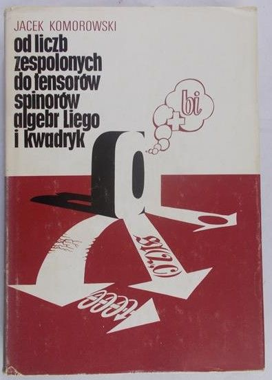 Komorowski Jacek - Od liczb zespolonych do tensorów, spinorów, algebr Liego i kwadryk