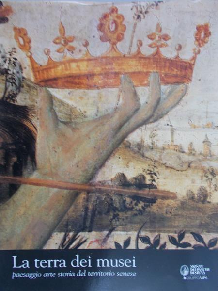 La terra dei musei. Paesaggio arte storia del territorio senese