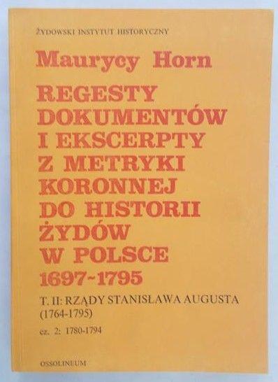 Horn Maurycy - Regesty dokumentów i ekscerpty z metryki koronnej do historii Żydów w Polsce (1697-1795), tom II