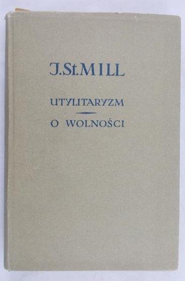 Mill John Stuart - Utylitaryzm. O wolności
