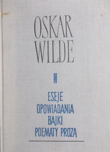 Wilde Oskar - Eseje, opowiadania, bajki, poematy prozą
