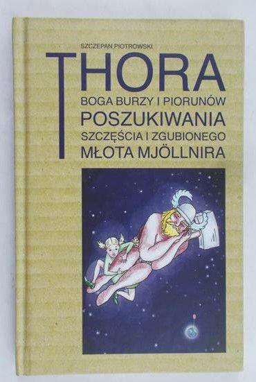 Piotrowski Szczepan - Thora, boga burzy i piorunów poszukiwania szczęścia i zgubionego młota Mjollnira