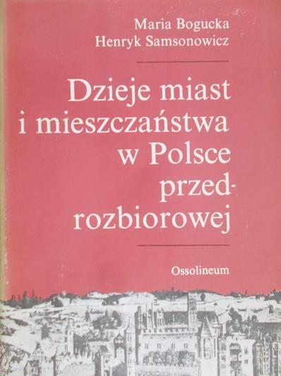 Bogucka Maria - Dzieje miast i mieszczaństwa w Polsce przedrozbiorowej