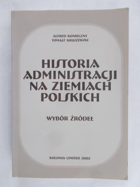 Konieczny Alfred - Historia administracji na ziemiach polskich. Wybór źródeł