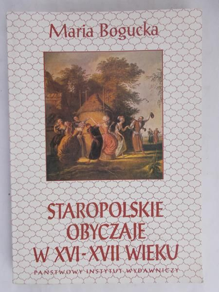 Bogucka Maria  - Staropolskie obyczaje w XVI - XVII wieku