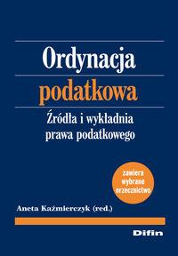 Kaźmierczyk Aneta - Ordynacja podatkowa. Źródła i wykładnia prawa podatkowego