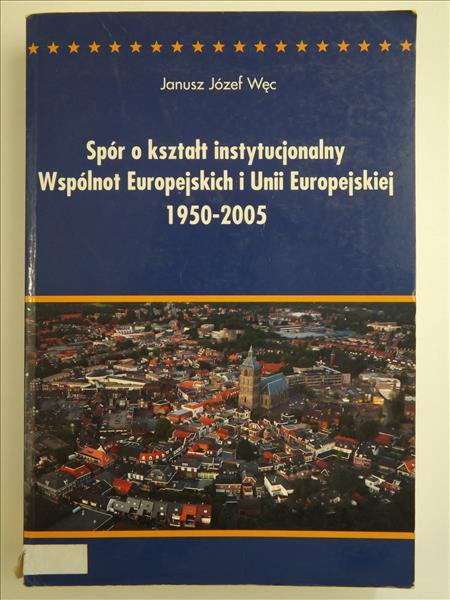 Węc J.J. - Spór o kształt instytucjonalny Wspólnot Europejskich i Unii Europejskich 1950-2005
