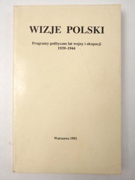 Wizje Polski : programy polityczne lat wojny i okupacji, 1939-1944
