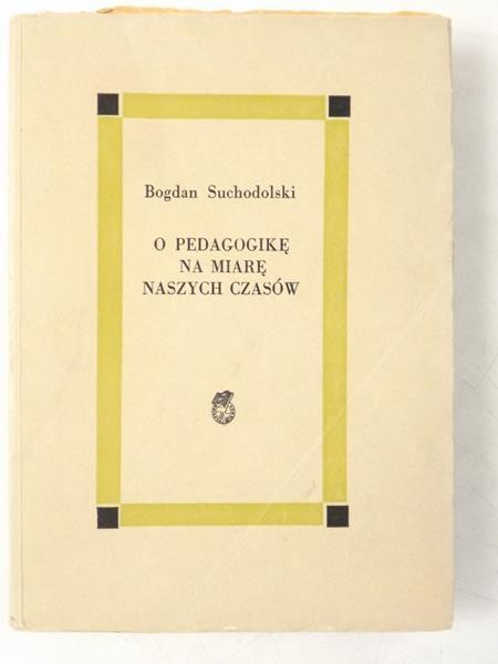 Suchodolski Bogdan  - O pedagogikę na miarę naszych czasów