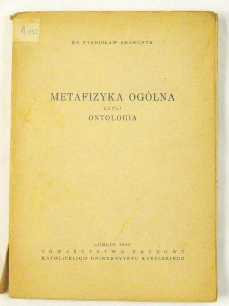 Adamczyk Stanisław - Metafizyka ogólna czyli ontologia