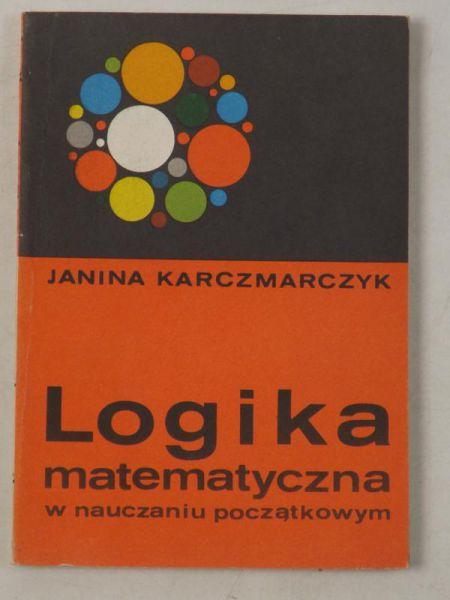 Karczmarczyk Janina - Logika matematyczna w nauczaniu początkowym