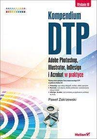 Kompendium DTP Adobe Photoshop, Illustrator, InDesign i Acrobat w praktyce.