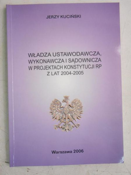 Kuciński Jerzy - Władza ustawodawcza, wykonawcza i sądownicza w projektach Konstytucji RP z lat 2004-2005