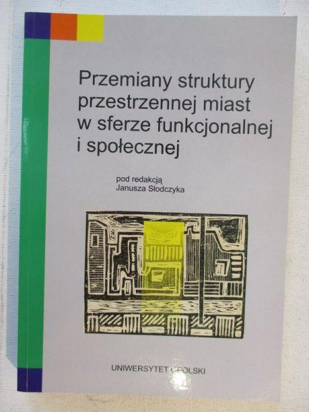 Słodczyk Janusz - Przemiany struktury przestrzennej miast w sferze funkcjonalnej i społecznej