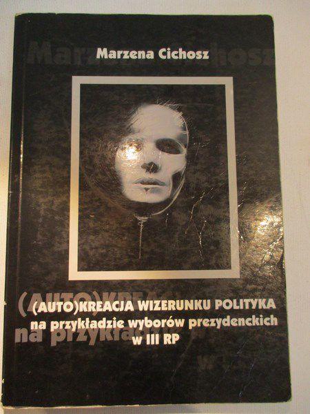 Cichosz Marzena - (Auto)kreacja wizerunku polityka na przykładzie wyborów prezydenckich w III RP