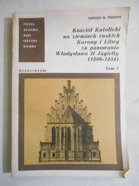 Kościół Katolicki na ziemiach ruskich Korony i Litwy za panowania Władysława II Jagiełły (1386 - 1434), t. I