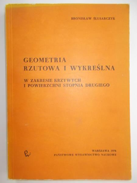 Ślusarczyk Bronisław - Geometria rzutowa i wykreślna w zakresie krzywych i powierzchni stopnia drugiego