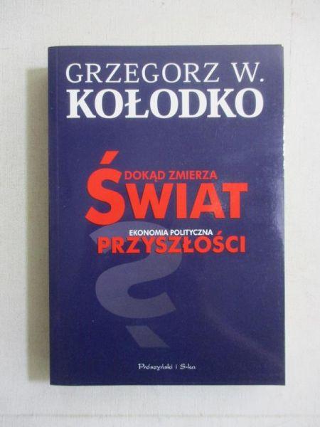 Kołodko Grzegorz W. - Dokąd zmierza świat. Ekonomia polityczna przyszłości