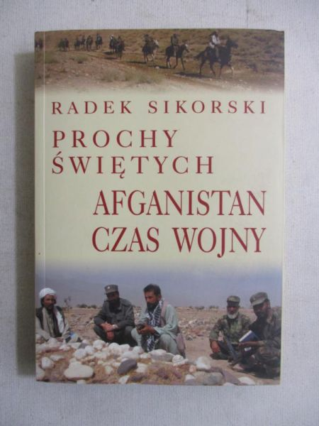 Sikorski Radek - Prochy świętych. Afganistan: czas wojny