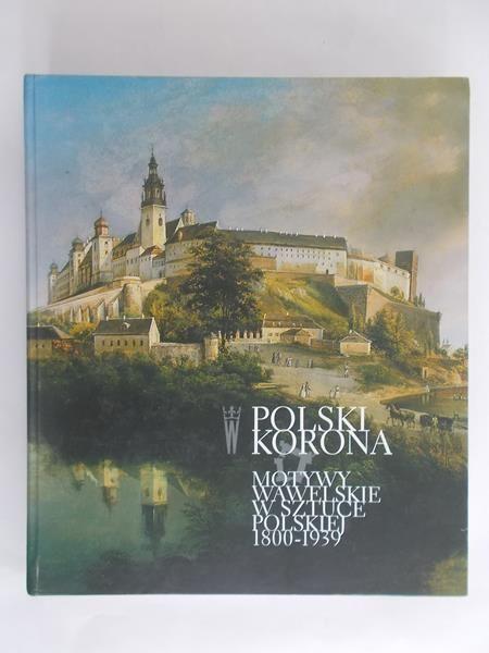 Janczyk Agnieszka (red.) - Polski korona. Motywy wawelskie w sztuce polskiej 1800 – 1939