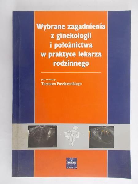 Paszkowski Tomasz - Wybrane zagadnienia z ginekologii i położnictwa w praktyce lekarza rodzinnego