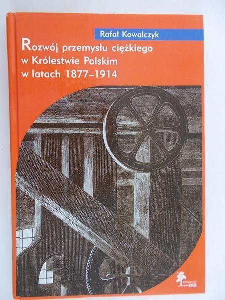 Kowalczyk R. - Rozwój przemysłu ciężkiego w Królestwie Polskim w latach 1877-1914