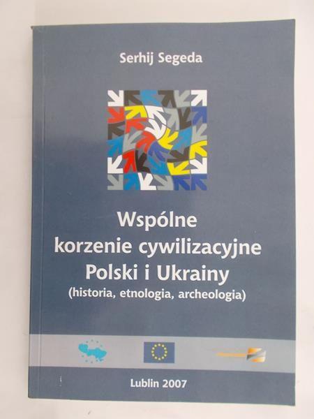Segeda Serhij - Wspólne korzenie cywilizacyjne Polski i Ukrainy (historia, etnologia, archeologia)