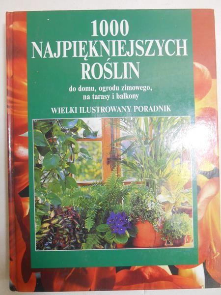Heitz Halina (red.) - 1000 najpiękniejszych roślin do domu, ogrodu zimowego, na tarasy i balkony
