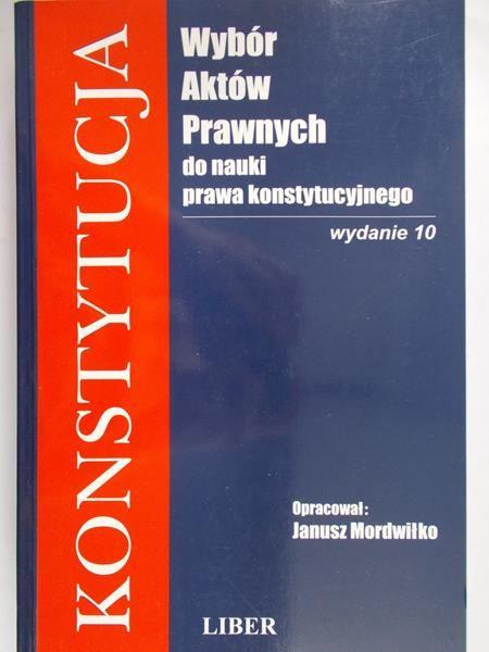 Mordwiłko Janusz (opr.) - Konstytucja Wybór aktów prawnych do nauki prawa konstytucyjnego