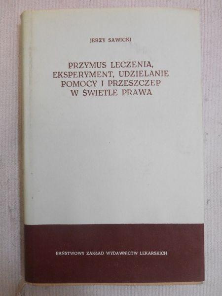 Sawicki Jerzy - Przymus leczenia, eksperyment, udzielanie pomocy i przeszczep w świetle prawa