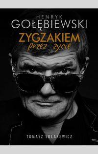 Solarewicz Tomasz - Henryk Gołębiewski. Zygzakiem przez życie