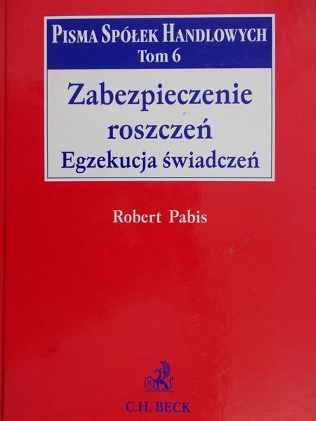 Pabis Robert - Zabezpieczenie roszczeń.Egzekucja świadczeń.Pisma spółek handlowych, Tom 6