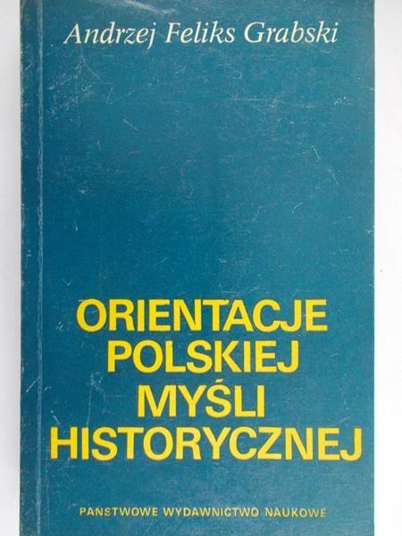 Grabski Andrzej Feliks - Orientacje polskiej myśli historycznej