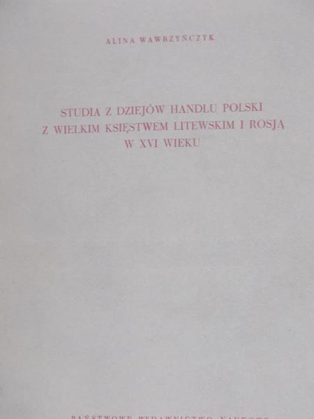 Wawrzyńczyk Alina - Studia z dziejów handlu polski z wielkim księstwem litewskim i Rosją w XVI wieku