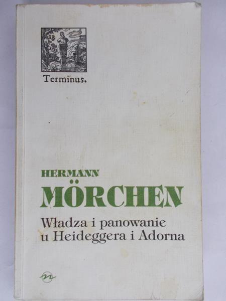 Morchen Herman - Władza i panowanie u Heideggera i Adorna